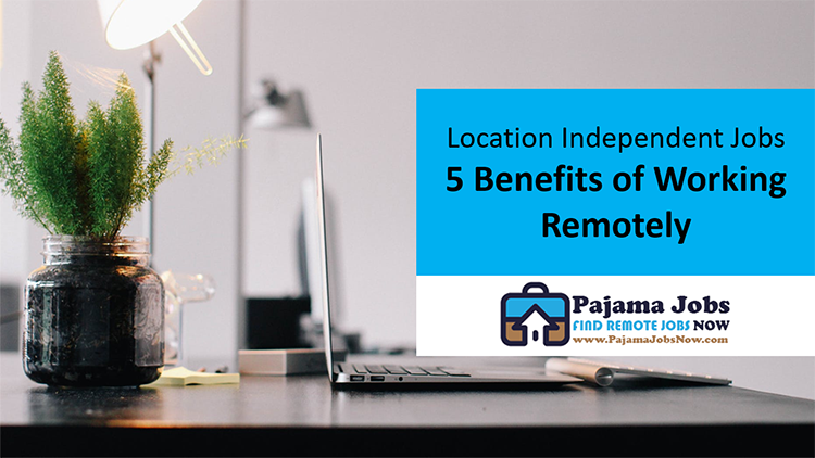 Location Independent Jobs: 5 Benefits of Working Remotely